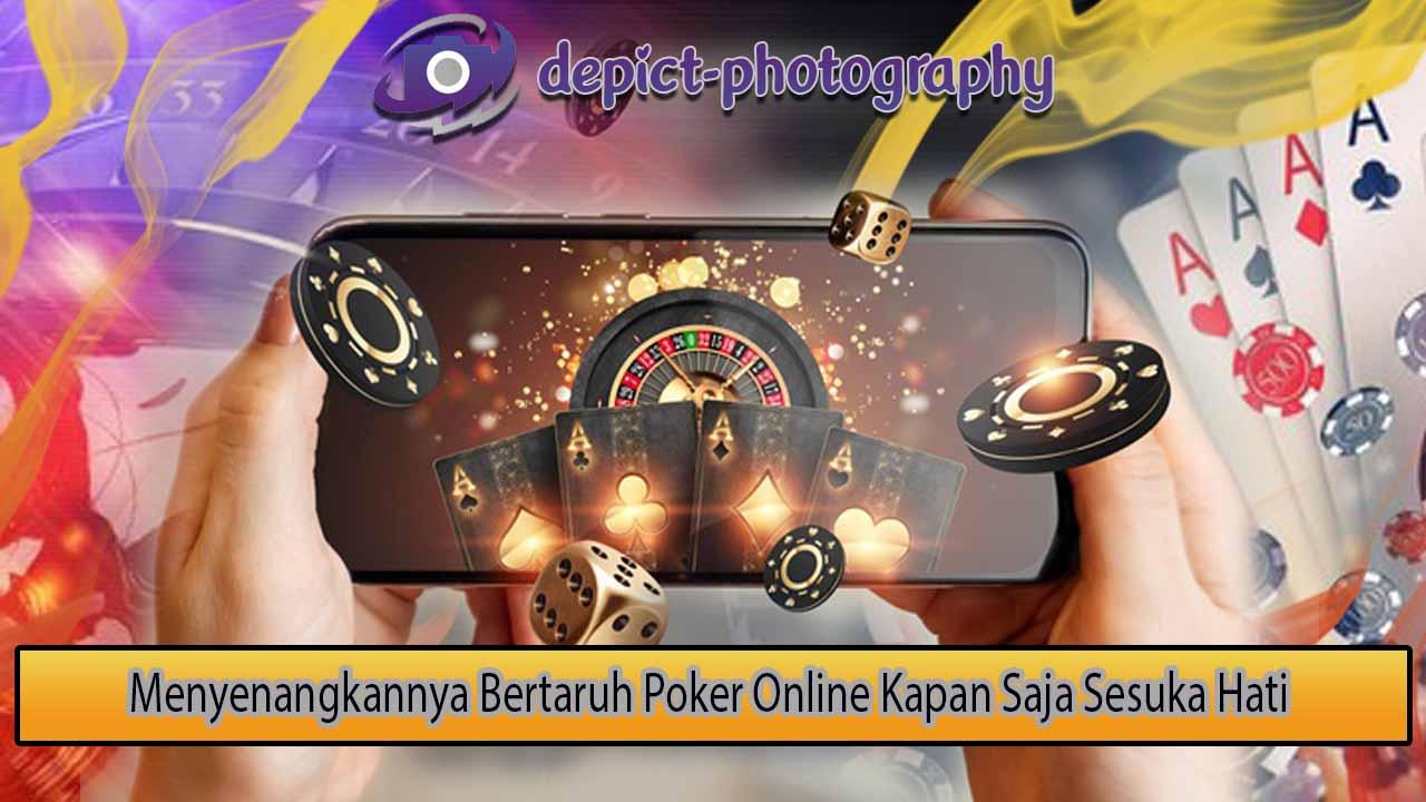 Menyenangkannya Bertaruh Poker Online Kapan Saja Sesuka Hati